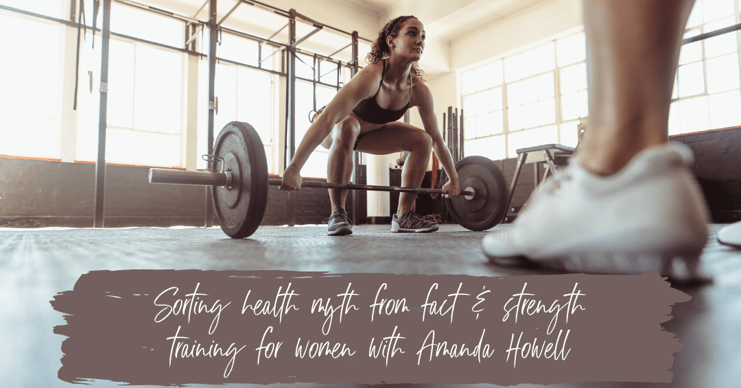 Episode 54: Sorting Health Myth From Fact & Strength Training for Women with Amanda Howell
