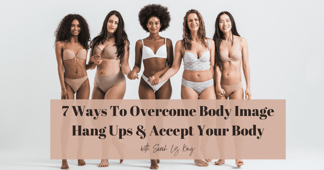 Episode 72. 7 Ways To Overcome Body Image Hang Ups and Finally Accept Your Here and Now Body