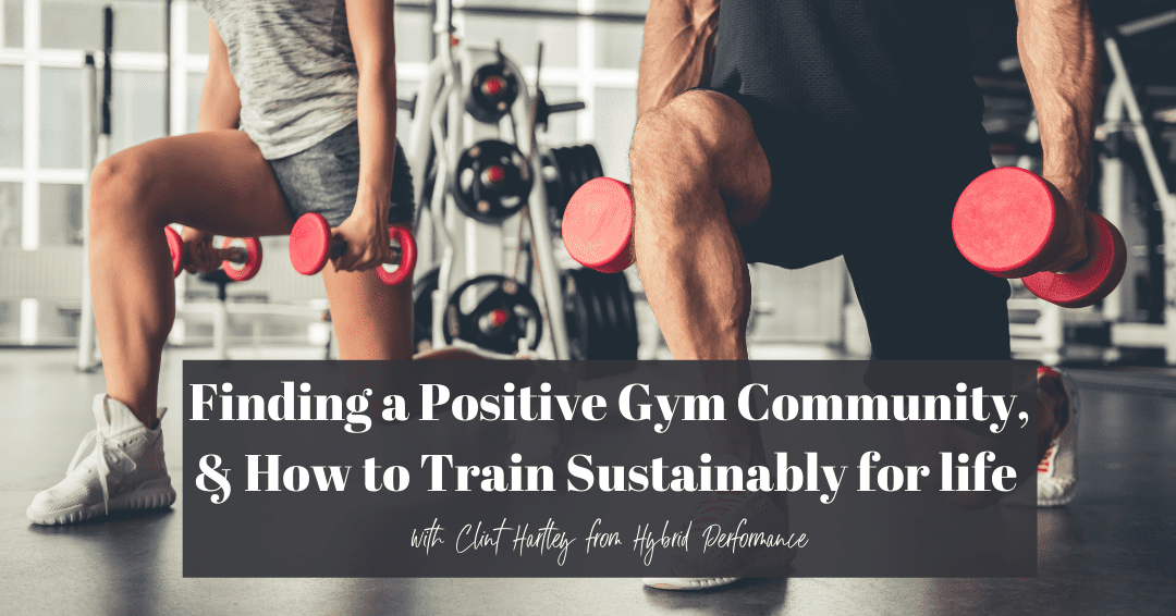 Episode 73: Finding a Positive Gym Community & How to Train Sustainably for Life with Clint Hartley from Hybrid Performance